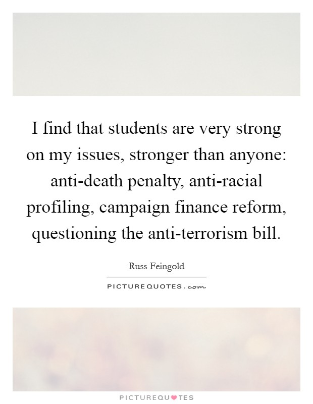 I find that students are very strong on my issues, stronger than anyone: anti-death penalty, anti-racial profiling, campaign finance reform, questioning the anti-terrorism bill Picture Quote #1