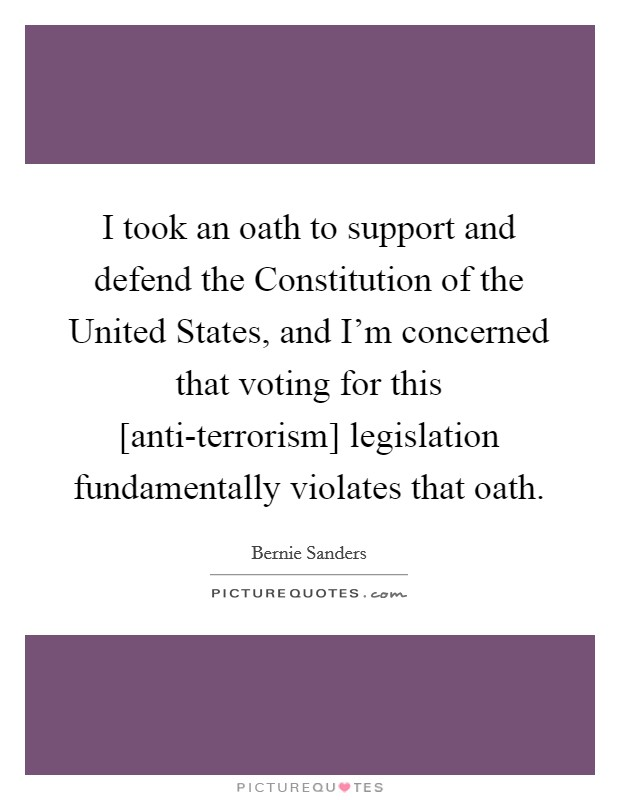 I took an oath to support and defend the Constitution of the United States, and I'm concerned that voting for this [anti-terrorism] legislation fundamentally violates that oath Picture Quote #1