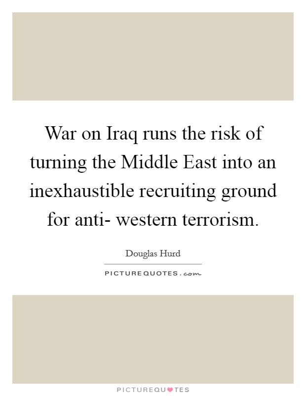 War on Iraq runs the risk of turning the Middle East into an inexhaustible recruiting ground for anti- western terrorism Picture Quote #1