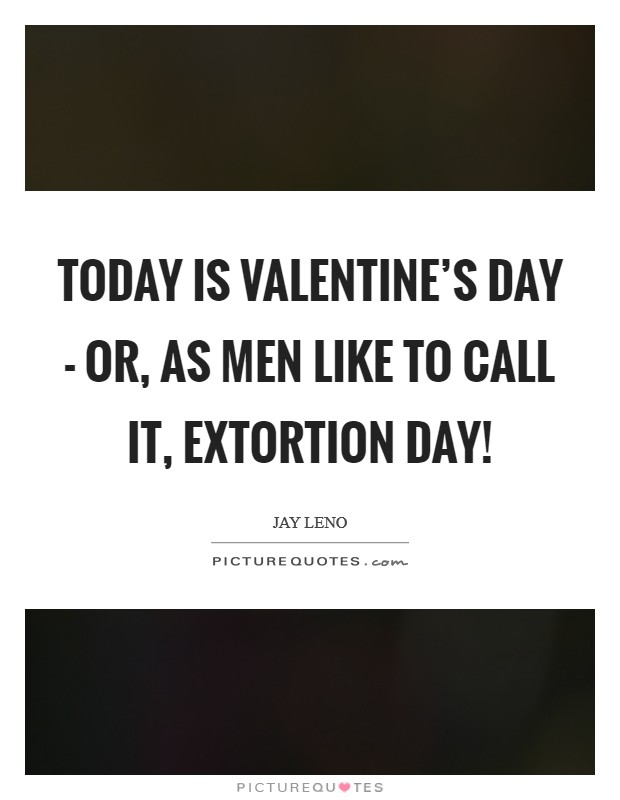 Today is Valentine's Day - or, as men like to call it, Extortion Day! Picture Quote #1
