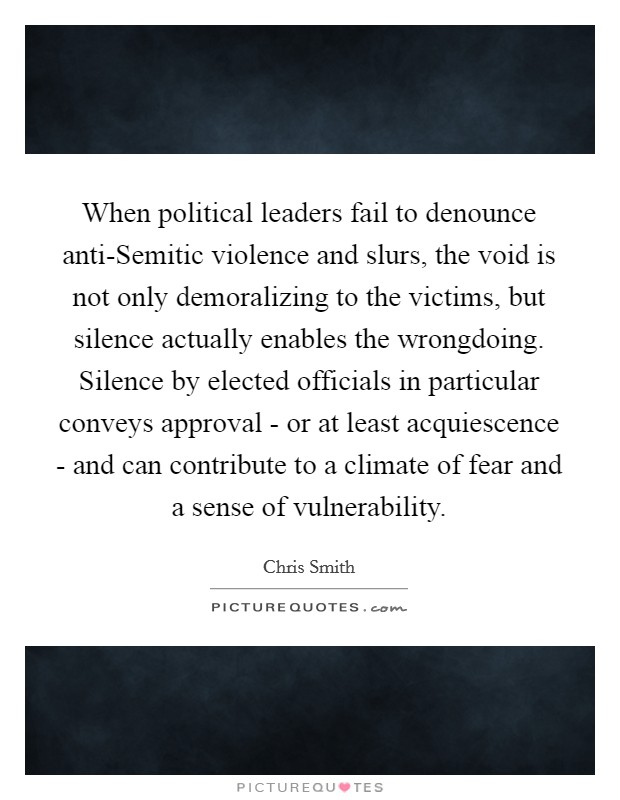 When political leaders fail to denounce anti-Semitic violence and slurs, the void is not only demoralizing to the victims, but silence actually enables the wrongdoing. Silence by elected officials in particular conveys approval - or at least acquiescence - and can contribute to a climate of fear and a sense of vulnerability Picture Quote #1