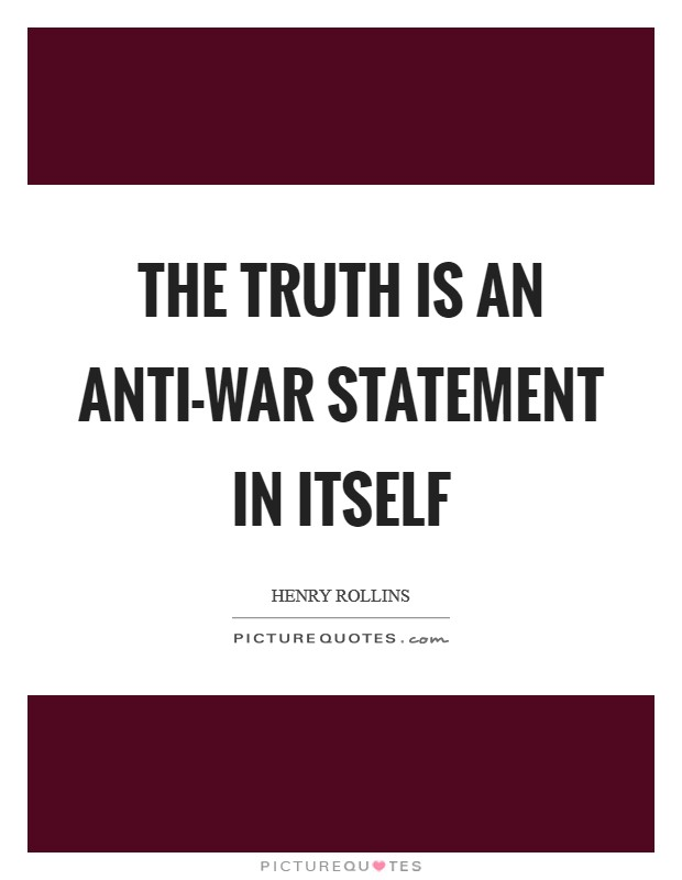 The truth is an anti-war statement in itself Picture Quote #1