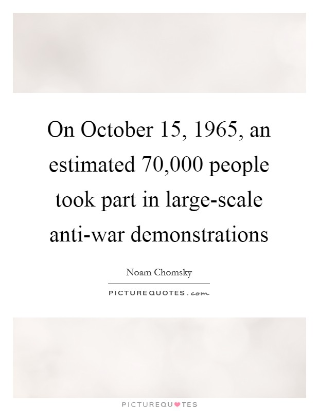 On October 15, 1965, an estimated 70,000 people took part in large-scale anti-war demonstrations Picture Quote #1