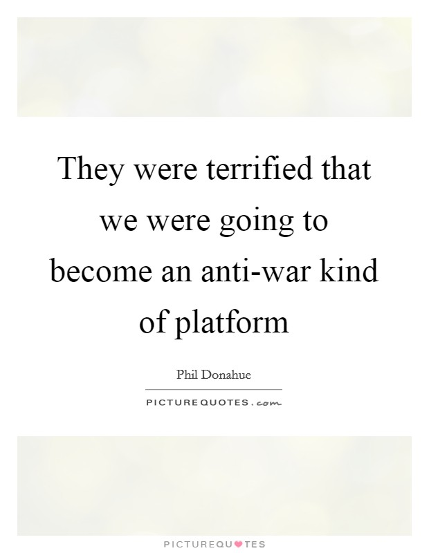 They were terrified that we were going to become an anti-war kind of platform Picture Quote #1