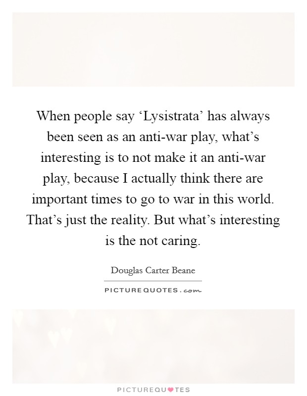 When people say 'Lysistrata' has always been seen as an anti-war play, what's interesting is to not make it an anti-war play, because I actually think there are important times to go to war in this world. That's just the reality. But what's interesting is the not caring Picture Quote #1