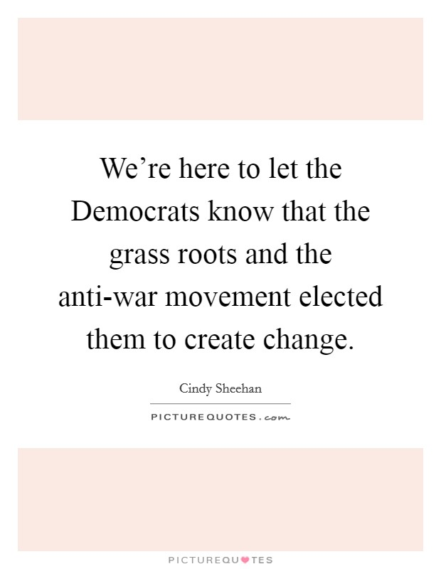 We're here to let the Democrats know that the grass roots and the anti-war movement elected them to create change Picture Quote #1