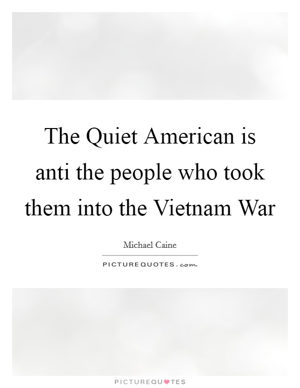 The Quiet American is anti the people who took them into the Vietnam War Picture Quote #1