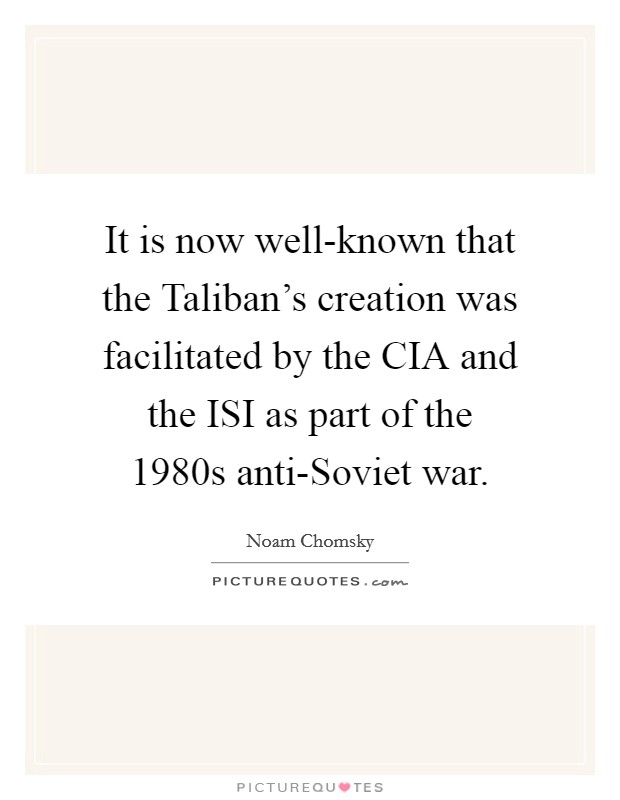 It is now well-known that the Taliban's creation was facilitated by the CIA and the ISI as part of the 1980s anti-Soviet war Picture Quote #1