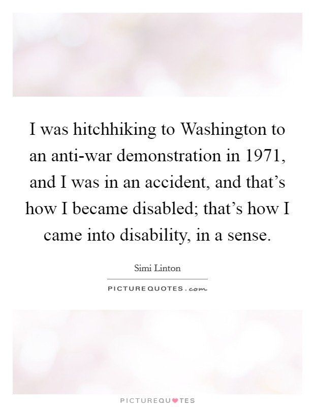I was hitchhiking to Washington to an anti-war demonstration in 1971, and I was in an accident, and that's how I became disabled; that's how I came into disability, in a sense Picture Quote #1