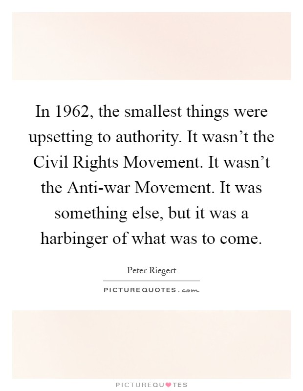 In 1962, the smallest things were upsetting to authority. It wasn't the Civil Rights Movement. It wasn't the Anti-war Movement. It was something else, but it was a harbinger of what was to come Picture Quote #1