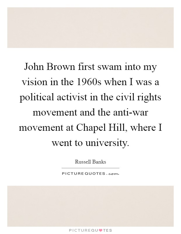 John Brown first swam into my vision in the 1960s when I was a political activist in the civil rights movement and the anti-war movement at Chapel Hill, where I went to university Picture Quote #1