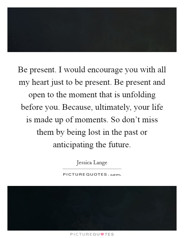Be present. I would encourage you with all my heart just to be present. Be present and open to the moment that is unfolding before you. Because, ultimately, your life is made up of moments. So don't miss them by being lost in the past or anticipating the future Picture Quote #1