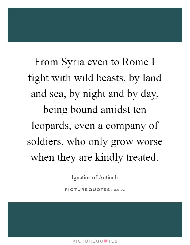 From Syria even to Rome I fight with wild beasts, by land and sea, by night and by day, being bound amidst ten leopards, even a company of soldiers, who only grow worse when they are kindly treated Picture Quote #1