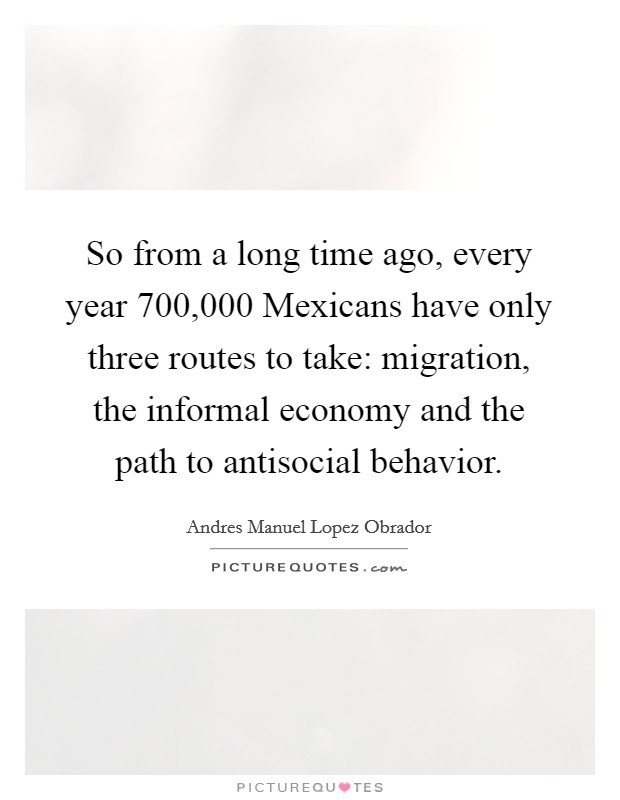 So from a long time ago, every year 700,000 Mexicans have only three routes to take: migration, the informal economy and the path to antisocial behavior Picture Quote #1