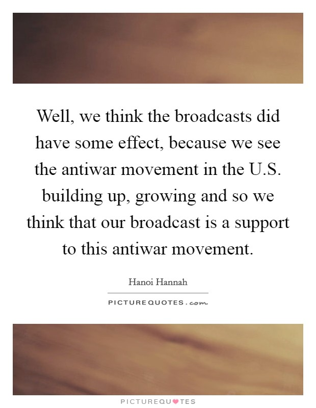 Well, we think the broadcasts did have some effect, because we see the antiwar movement in the U.S. building up, growing and so we think that our broadcast is a support to this antiwar movement. Picture Quote #1