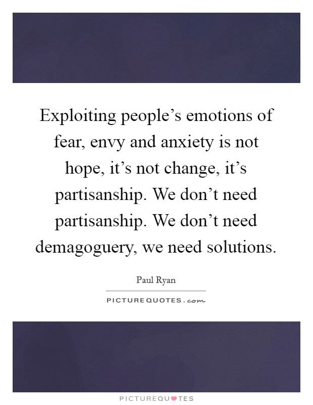 Exploiting people's emotions of fear, envy and anxiety is not hope, it's not change, it's partisanship. We don't need partisanship. We don't need demagoguery, we need solutions Picture Quote #1