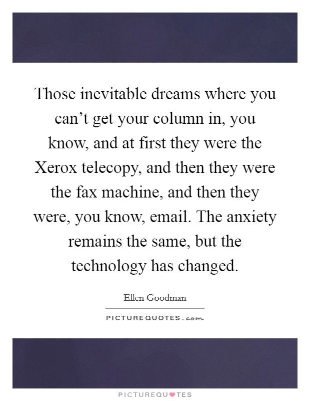 Those inevitable dreams where you can't get your column in, you know, and at first they were the Xerox telecopy, and then they were the fax machine, and then they were, you know, email. The anxiety remains the same, but the technology has changed Picture Quote #1