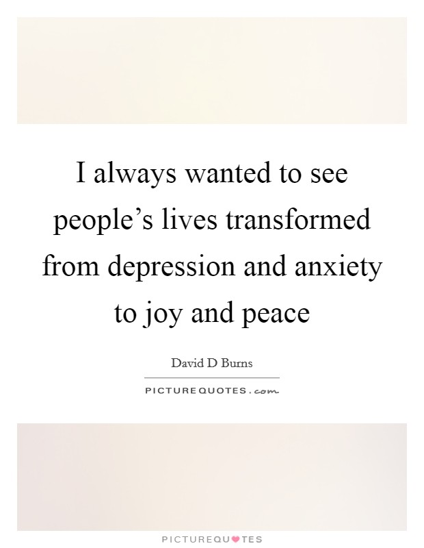 I always wanted to see people's lives transformed from depression and anxiety to joy and peace Picture Quote #1
