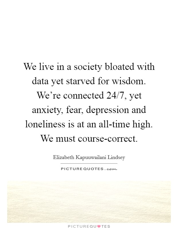 We live in a society bloated with data yet starved for wisdom. We're connected 24/7, yet anxiety, fear, depression and loneliness is at an all-time high. We must course-correct Picture Quote #1