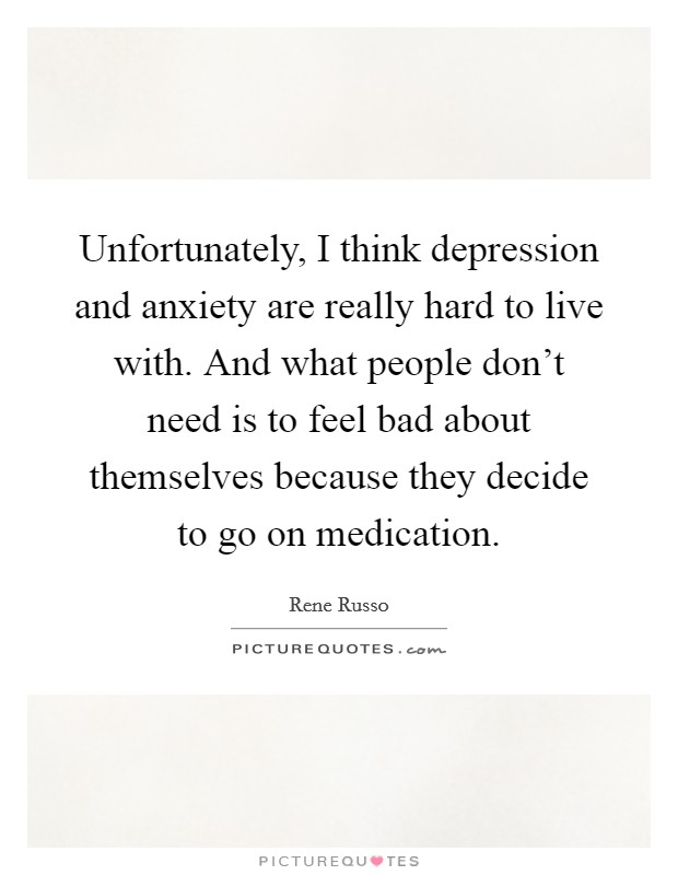 Unfortunately, I think depression and anxiety are really hard to live with. And what people don't need is to feel bad about themselves because they decide to go on medication Picture Quote #1