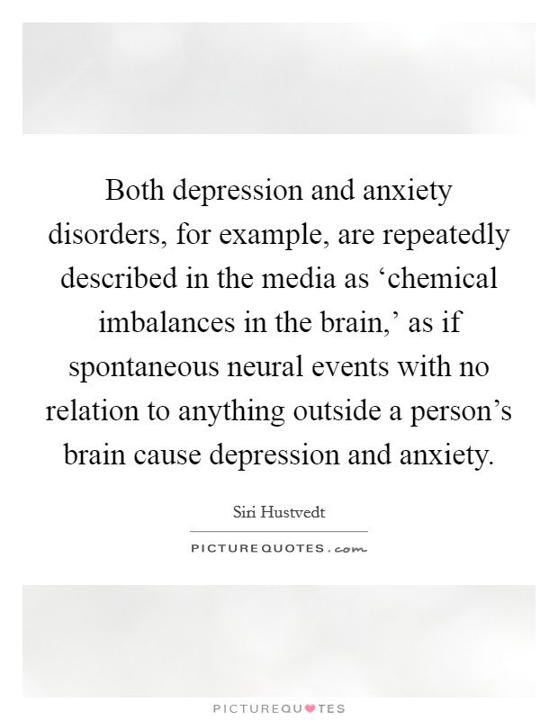 Both depression and anxiety disorders, for example, are repeatedly described in the media as 'chemical imbalances in the brain,' as if spontaneous neural events with no relation to anything outside a person's brain cause depression and anxiety Picture Quote #1