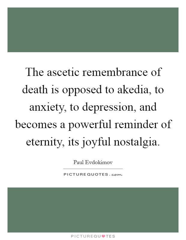 The ascetic remembrance of death is opposed to akedia, to anxiety, to depression, and becomes a powerful reminder of eternity, its joyful nostalgia Picture Quote #1