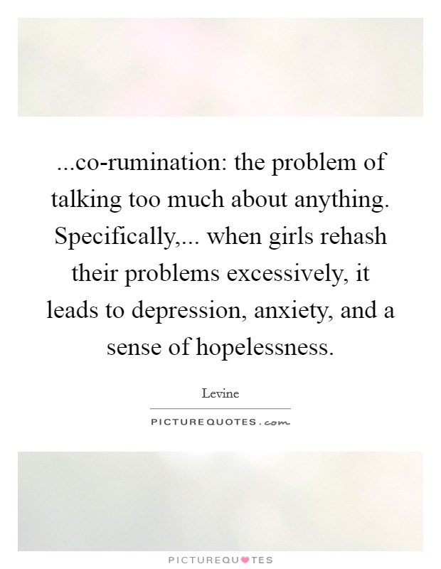 ...co-rumination: the problem of talking too much about anything. Specifically,... when girls rehash their problems excessively, it leads to depression, anxiety, and a sense of hopelessness Picture Quote #1