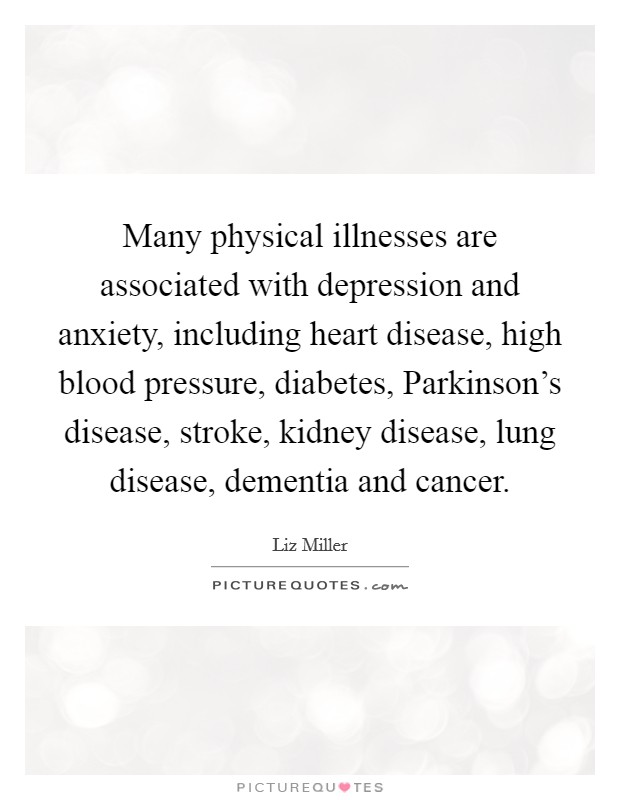 Many physical illnesses are associated with depression and anxiety, including heart disease, high blood pressure, diabetes, Parkinson's disease, stroke, kidney disease, lung disease, dementia and cancer Picture Quote #1