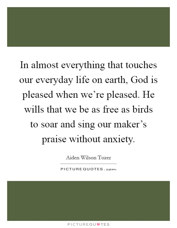 In almost everything that touches our everyday life on earth, God is pleased when we're pleased. He wills that we be as free as birds to soar and sing our maker's praise without anxiety Picture Quote #1