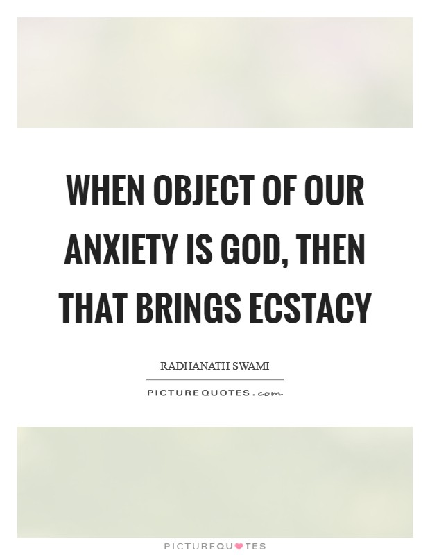 When object of our anxiety is God, then that brings ecstacy Picture Quote #1