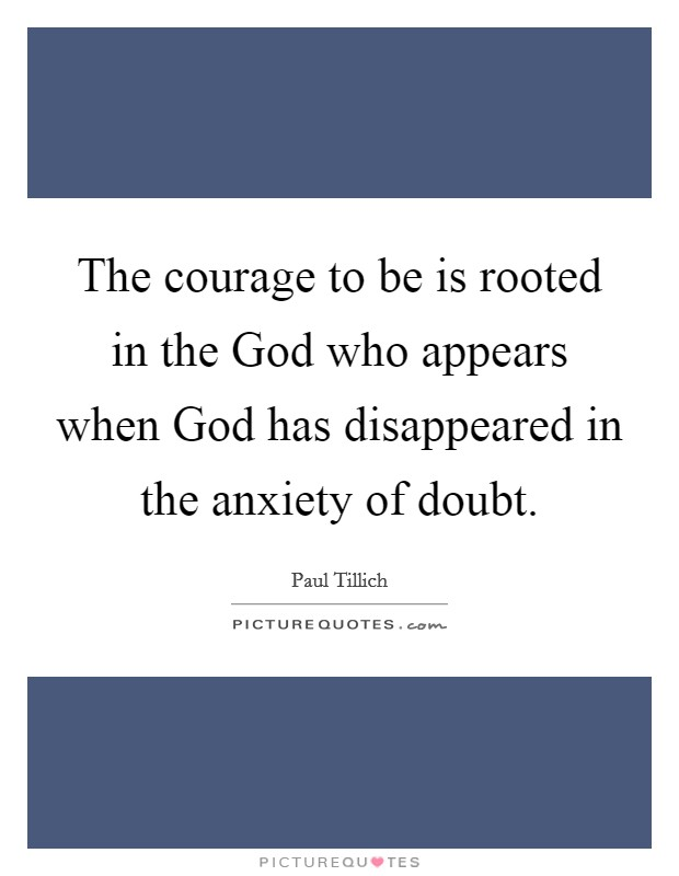 The courage to be is rooted in the God who appears when God has disappeared in the anxiety of doubt Picture Quote #1