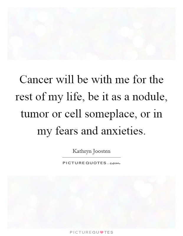 Cancer will be with me for the rest of my life, be it as a nodule, tumor or cell someplace, or in my fears and anxieties. Picture Quote #1