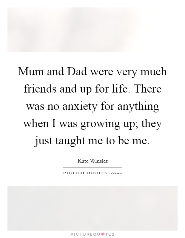 Mum and Dad were very much friends and up for life. There was no anxiety for anything when I was growing up; they just taught me to be me Picture Quote #1