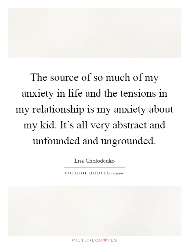 The source of so much of my anxiety in life and the tensions in my relationship is my anxiety about my kid. It's all very abstract and unfounded and ungrounded Picture Quote #1