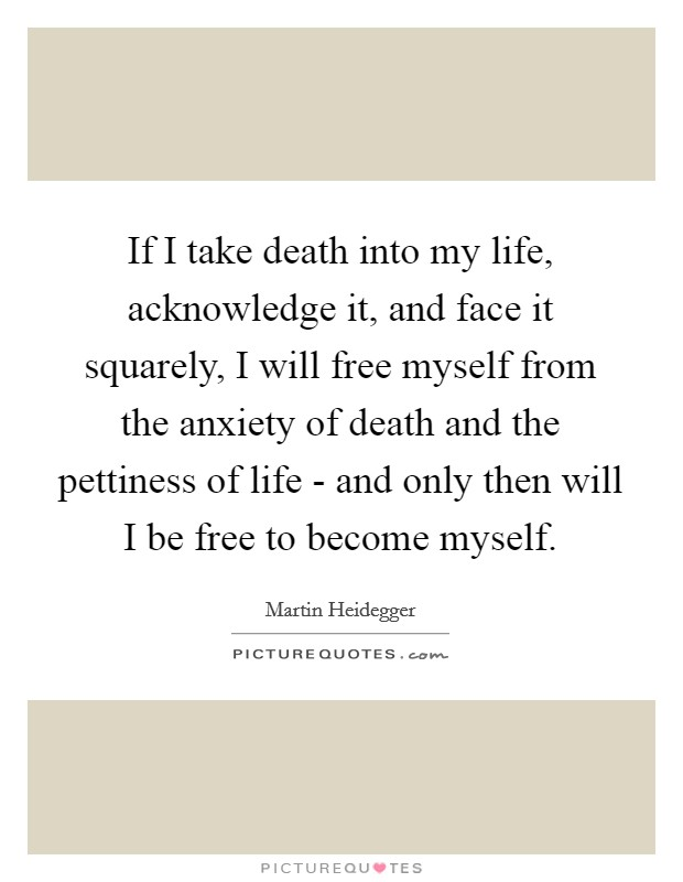 If I take death into my life, acknowledge it, and face it squarely, I will free myself from the anxiety of death and the pettiness of life - and only then will I be free to become myself Picture Quote #1