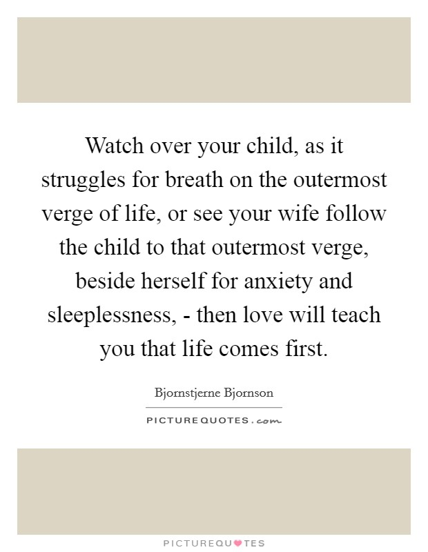 Watch over your child, as it struggles for breath on the outermost verge of life, or see your wife follow the child to that outermost verge, beside herself for anxiety and sleeplessness, - then love will teach you that life comes first Picture Quote #1