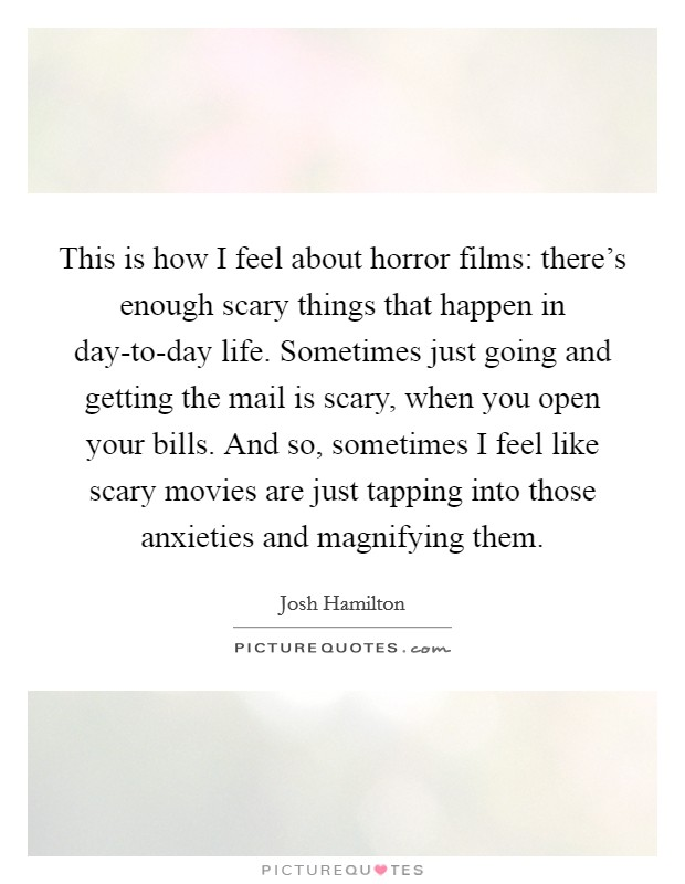 This is how I feel about horror films: there's enough scary things that happen in day-to-day life. Sometimes just going and getting the mail is scary, when you open your bills. And so, sometimes I feel like scary movies are just tapping into those anxieties and magnifying them Picture Quote #1