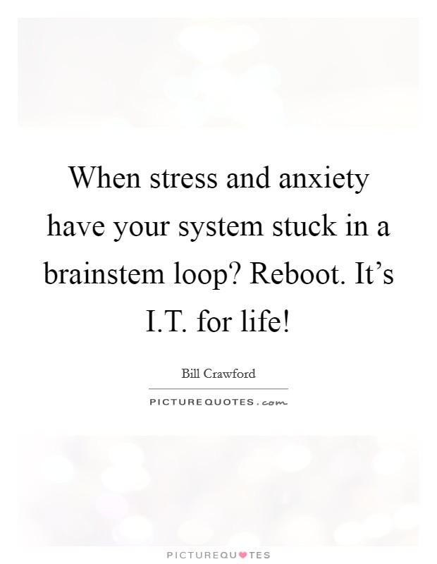 When stress and anxiety have your system stuck in a brainstem loop? Reboot. It's I.T. for life! Picture Quote #1