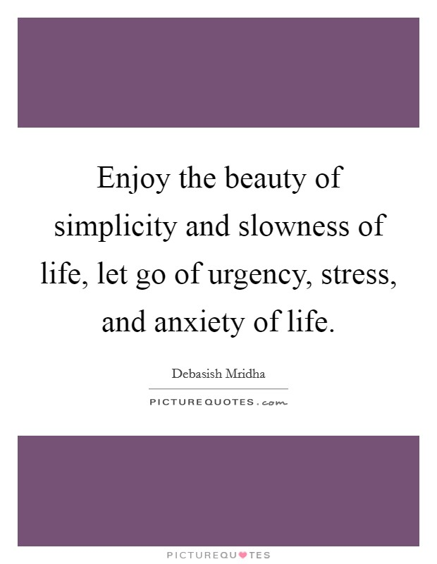Enjoy the beauty of simplicity and slowness of life, let go of urgency, stress, and anxiety of life Picture Quote #1
