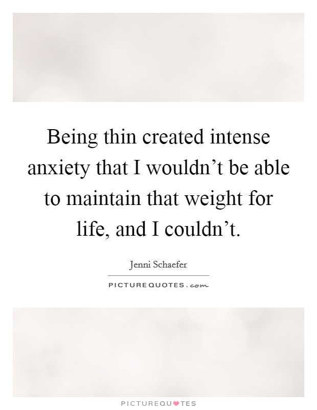 Being thin created intense anxiety that I wouldn't be able to maintain that weight for life, and I couldn't Picture Quote #1