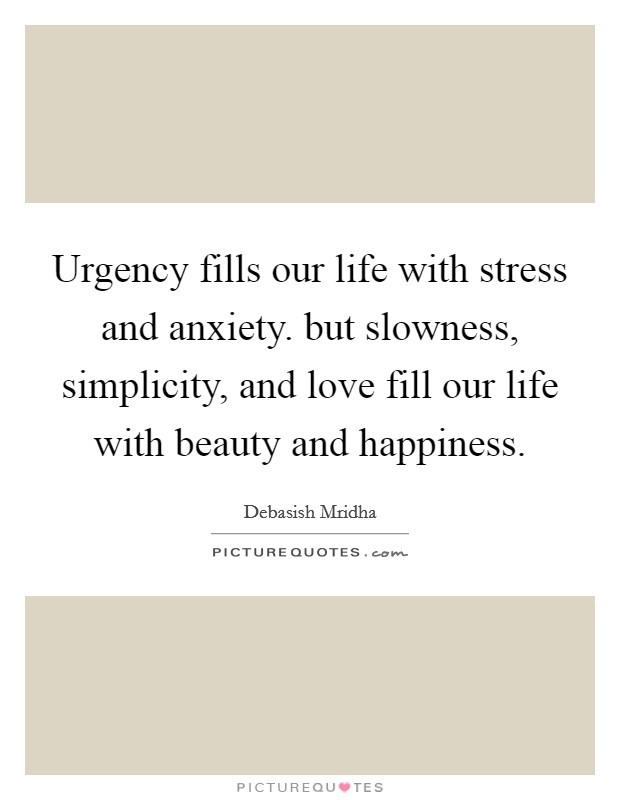 Urgency fills our life with stress and anxiety. but slowness, simplicity, and love fill our life with beauty and happiness Picture Quote #1