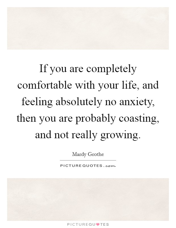 If you are completely comfortable with your life, and feeling absolutely no anxiety, then you are probably coasting, and not really growing Picture Quote #1
