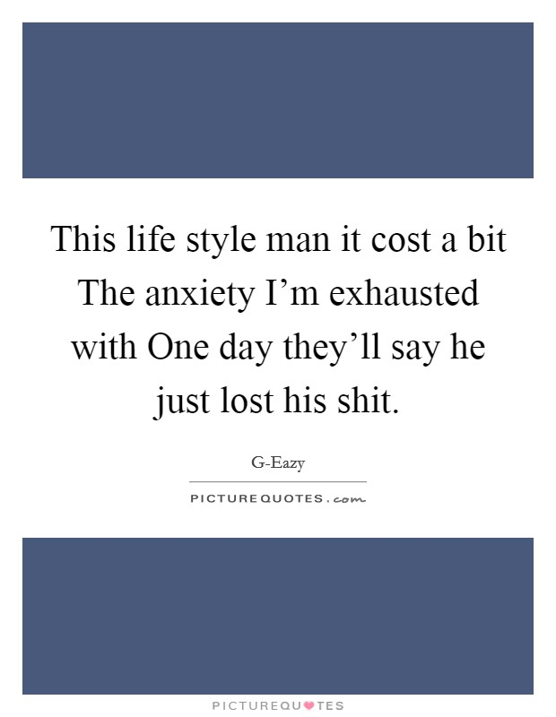 This life style man it cost a bit The anxiety I'm exhausted with One day they'll say he just lost his shit Picture Quote #1