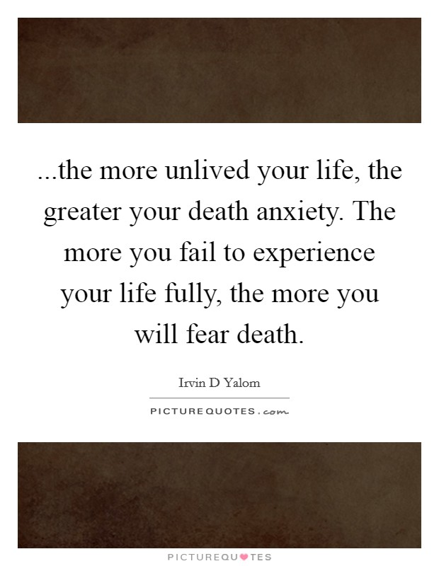 ...the more unlived your life, the greater your death anxiety. The more you fail to experience your life fully, the more you will fear death Picture Quote #1