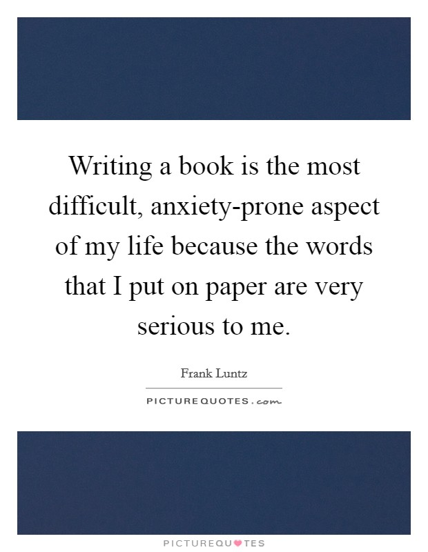 Writing a book is the most difficult, anxiety-prone aspect of my life because the words that I put on paper are very serious to me Picture Quote #1