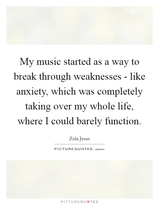 My music started as a way to break through weaknesses - like anxiety, which was completely taking over my whole life, where I could barely function Picture Quote #1