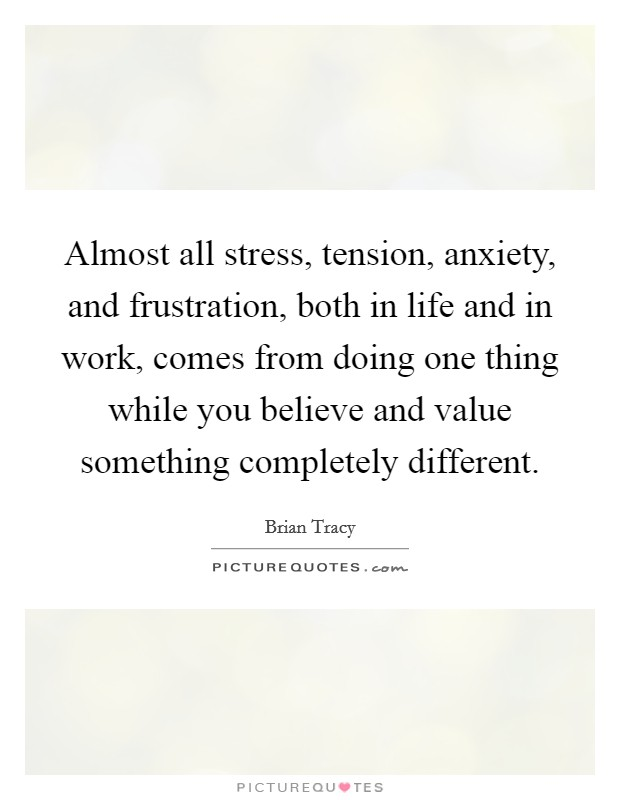 Almost all stress, tension, anxiety, and frustration, both in life and in work, comes from doing one thing while you believe and value something completely different Picture Quote #1