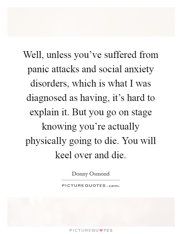 Well, unless you've suffered from panic attacks and social anxiety disorders, which is what I was diagnosed as having, it's hard to explain it. But you go on stage knowing you're actually physically going to die. You will keel over and die Picture Quote #1