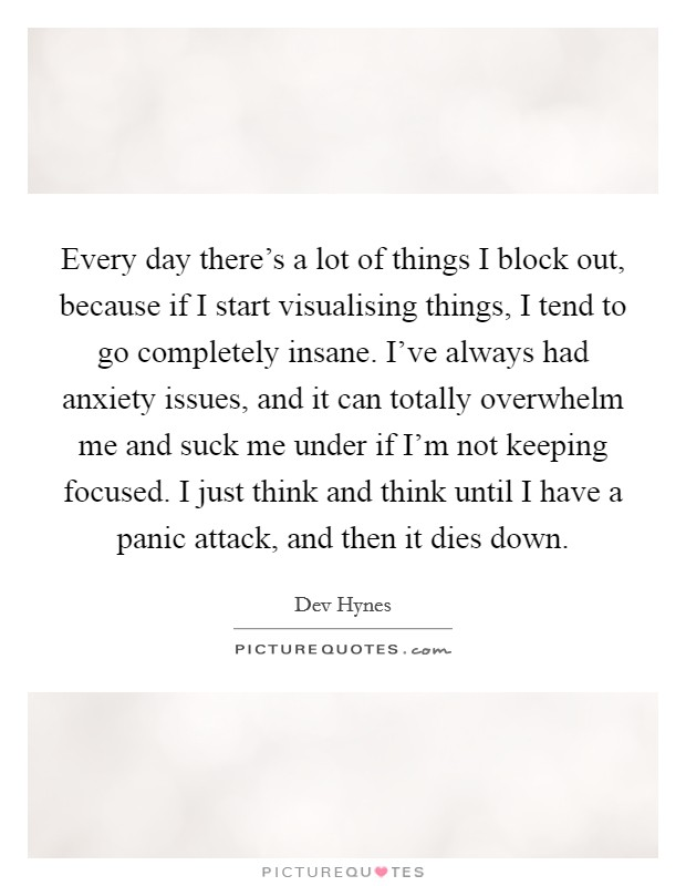 Every day there's a lot of things I block out, because if I start visualising things, I tend to go completely insane. I've always had anxiety issues, and it can totally overwhelm me and suck me under if I'm not keeping focused. I just think and think until I have a panic attack, and then it dies down Picture Quote #1