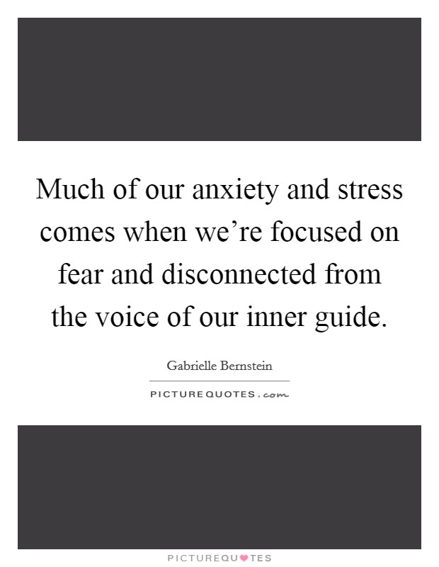 Much of our anxiety and stress comes when we're focused on fear and disconnected from the voice of our inner guide Picture Quote #1